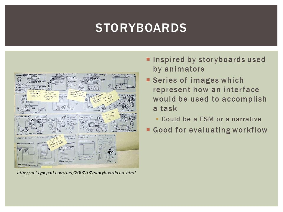  Inspired by storyboards used by animators  Series of images which represent how an interface would be used to accomplish a task  Could be a FSM or a narrative  Good for evaluating workflow STORYBOARDS http://net.typepad.com/net/2007/07/storyboards-as-.html