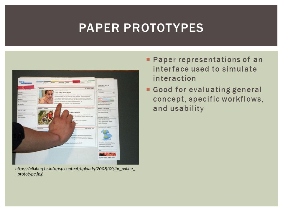  Paper representations of an interface used to simulate interaction  Good for evaluating general concept, specific workflows, and usability PAPER PROTOTYPES http://felixberger.info/wp-content/uploads/2008/09/br_online_- _prototype.jpg
