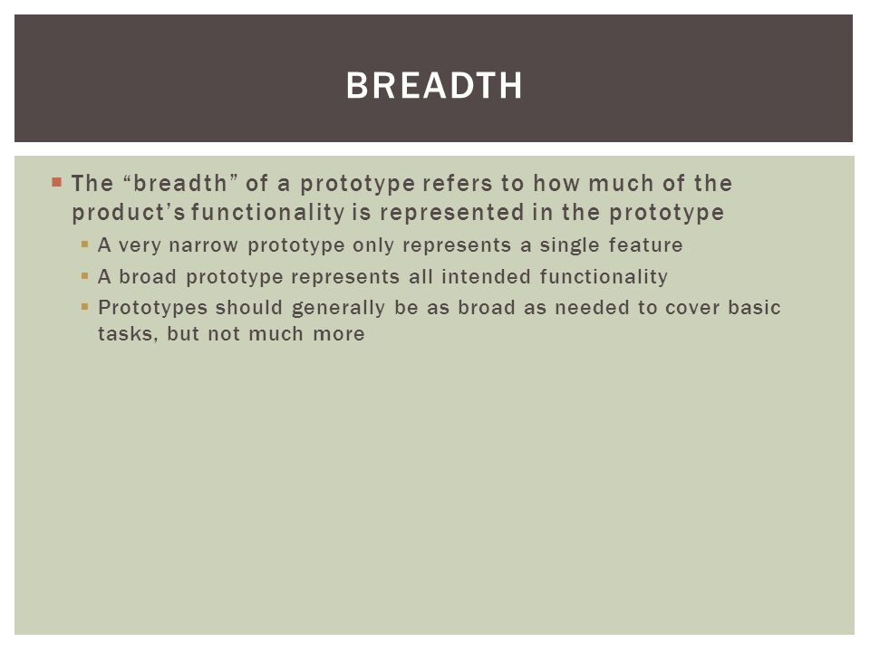 " The ""breadth"" of a prototype refers to how much of the product's functionality is represented in the prototype  A very narrow prototype only repres"