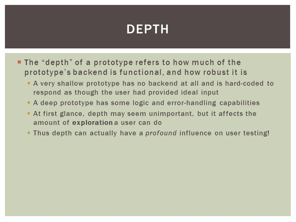  The depth of a prototype refers to how much of the prototype's backend is functional, and how robust it is  A very shallow prototype has no backend at all and is hard-coded to respond as though the user had provided ideal input  A deep prototype has some logic and error-handling capabilities  At first glance, depth may seem unimportant, but it affects the amount of exploration a user can do  Thus depth can actually have a profound influence on user testing.