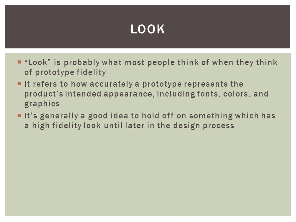 " ""Look"" is probably what most people think of when they think of prototype fidelity  It refers to how accurately a prototype represents the product'"