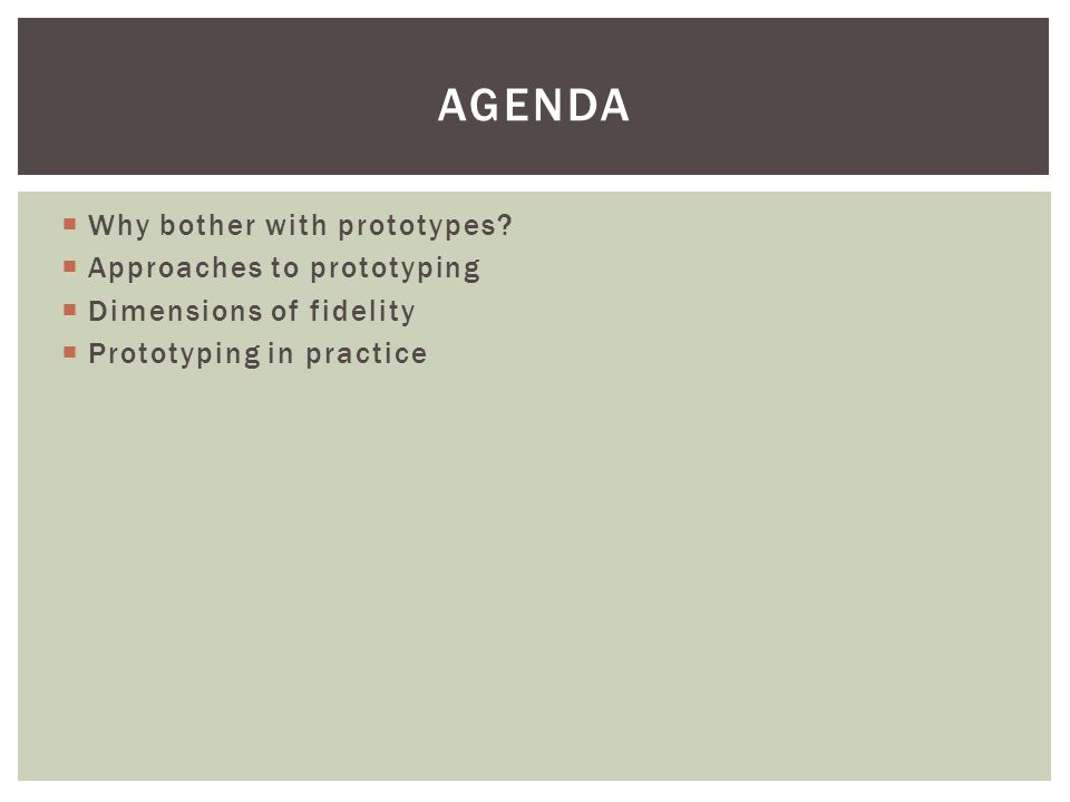  Why bother with prototypes?  Approaches to prototyping  Dimensions of fidelity  Prototyping in practice AGENDA