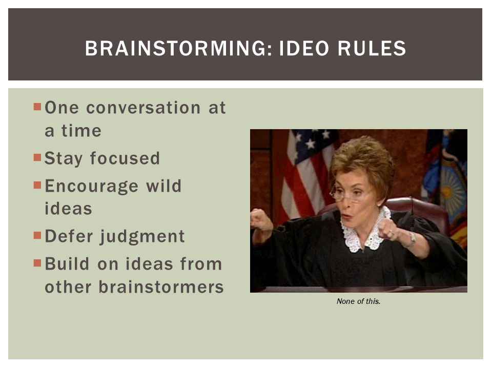  One conversation at a time  Stay focused  Encourage wild ideas  Defer judgment  Build on ideas from other brainstormers BRAINSTORMING: IDEO RULES None of this.