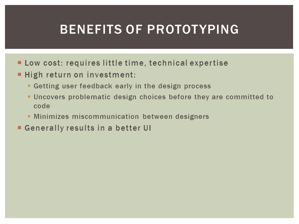  Low cost: requires little time, technical expertise  High return on investment:  Getting user feedback early in the design process  Uncovers problematic design choices before they are committed to code  Minimizes miscommunication between designers  Generally results in a better UI BENEFITS OF PROTOTYPING