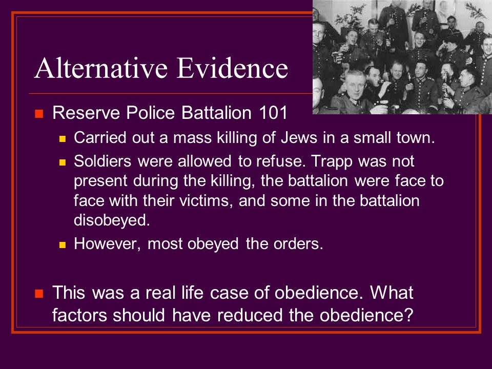 Alternative Evidence Reserve Police Battalion 101 Carried out a mass killing of Jews in a small town. Soldiers were allowed to refuse. Trapp was not p