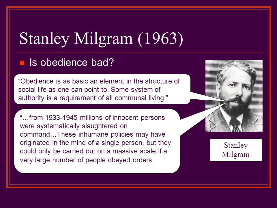 "Stanley Milgram (1963) Is obedience bad? Stanley Milgram ""Obedience is as basic an element in the structure of social life as one can point to. Some s"