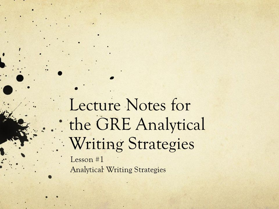 Lecture Notes for the GRE Analytical Writing Strategies Lesson #1 Analytical Writing Strategies