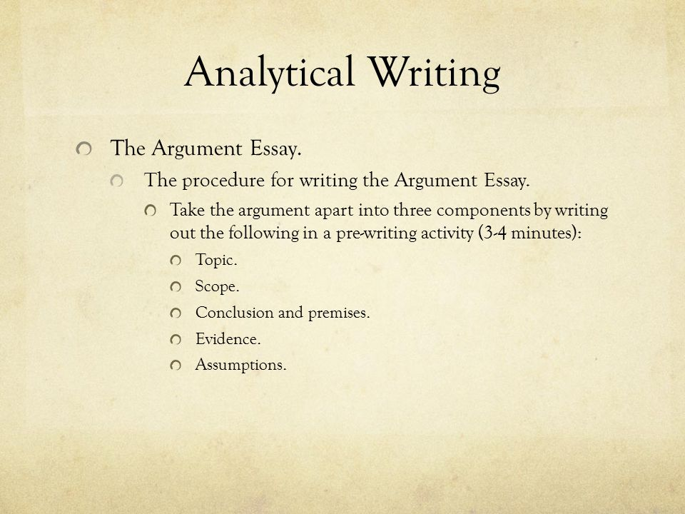 Analytical Writing The Argument Essay. The procedure for writing the Argument Essay. Take the argument apart into three components by writing out the