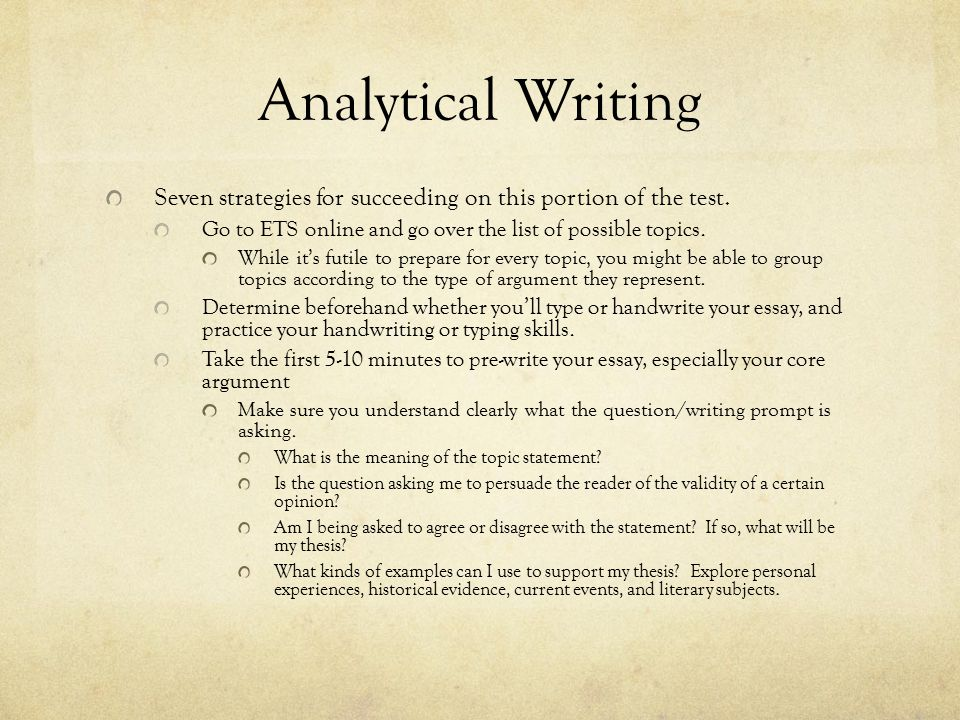 Analytical Writing Seven strategies for succeeding on this portion of the test. Go to ETS online and go over the list of possible topics. While it's f