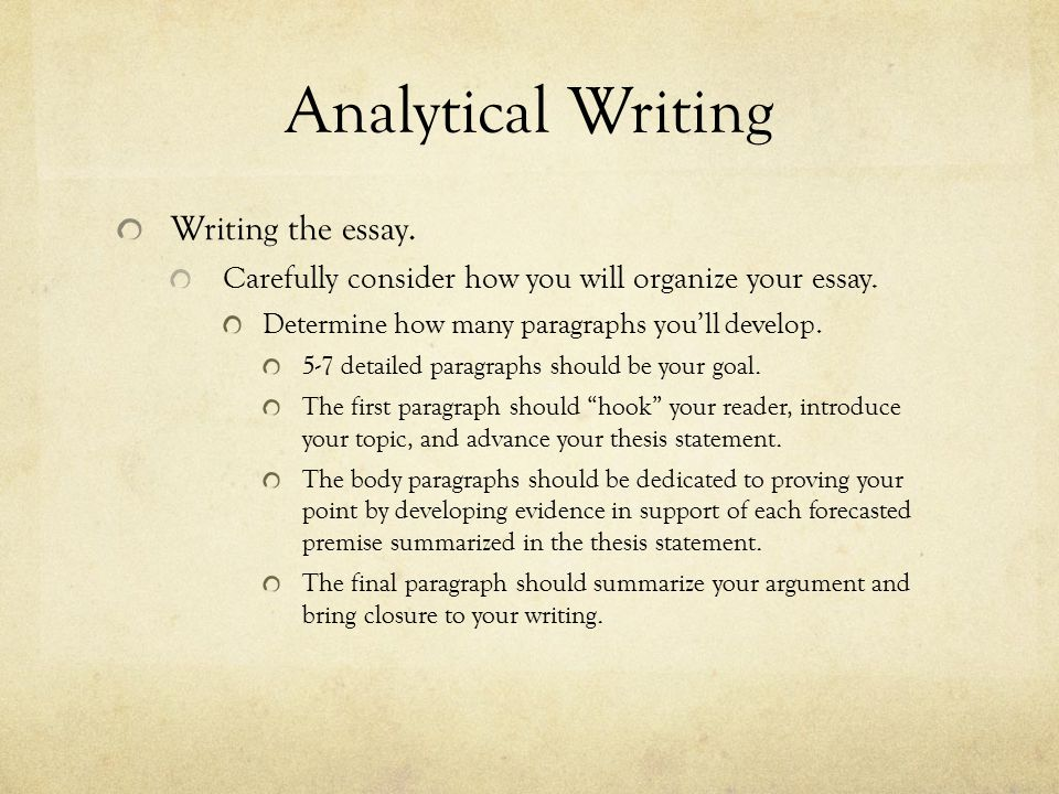 Analytical Writing Writing the essay. Carefully consider how you will organize your essay. Determine how many paragraphs you'll develop. 5-7 detailed