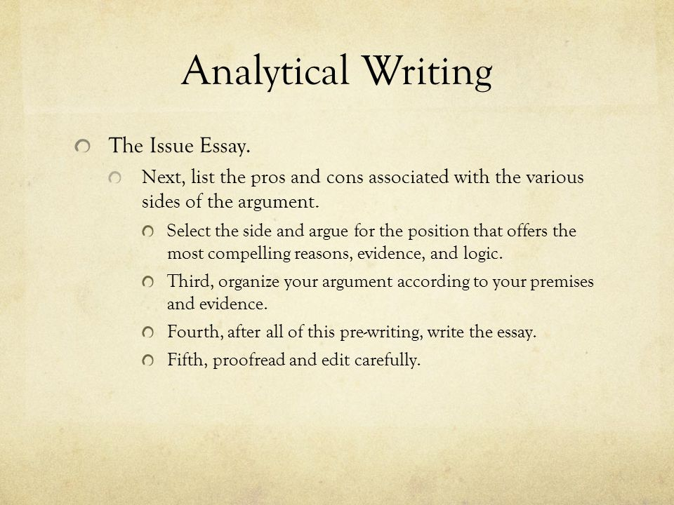 Analytical Writing The Issue Essay. Next, list the pros and cons associated with the various sides of the argument. Select the side and argue for the