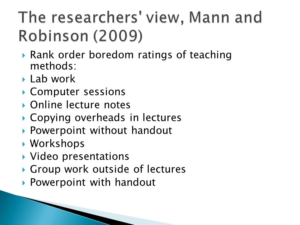  Rank order boredom ratings of teaching methods:  Lab work  Computer sessions  Online lecture notes  Copying overheads in lectures  Powerpoint without handout  Workshops  Video presentations  Group work outside of lectures  Powerpoint with handout