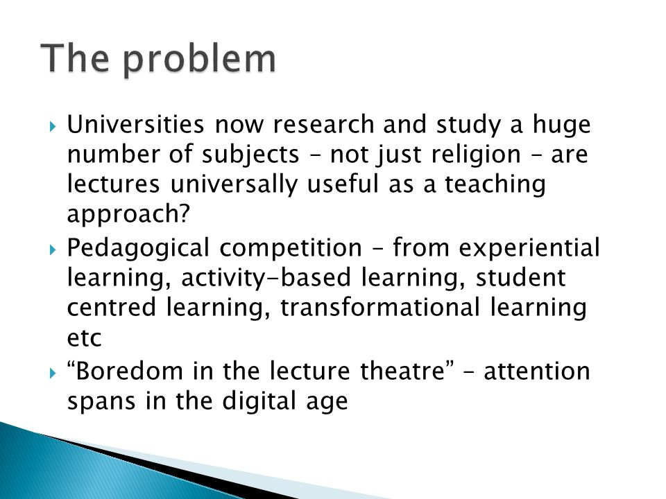  Lectures as effective as other methods for teaching information but no more effective; forty studies reviewed suggested that unsupervised reading is better than lecturing  Lectures ineffective in stimulating higher order thinking  Lectures cannot be relied upon to inspire or change students' attitudes favourably  Students like really good lectures, but as a rule prefer groupwork
