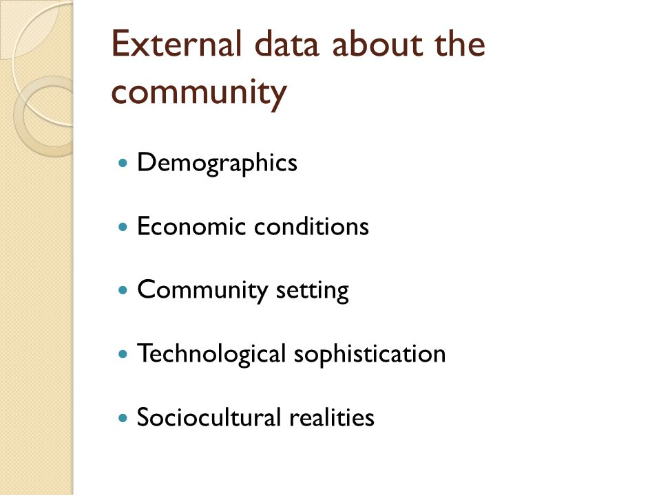 External data about the community Demographics Economic conditions Community setting Technological sophistication Sociocultural realities