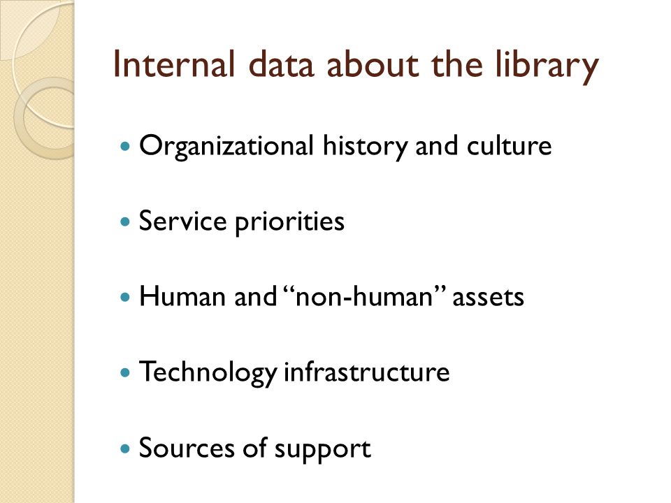 Internal data about the library Organizational history and culture Service priorities Human and non-human assets Technology infrastructure Sources of support