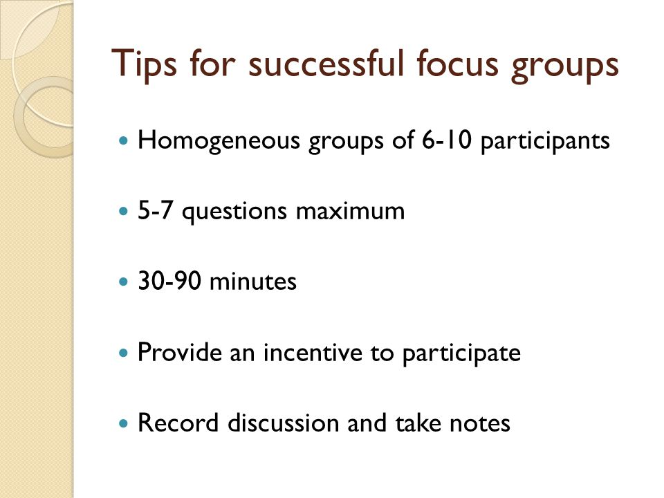 Tips for successful focus groups Homogeneous groups of 6-10 participants 5-7 questions maximum 30-90 minutes Provide an incentive to participate Record discussion and take notes