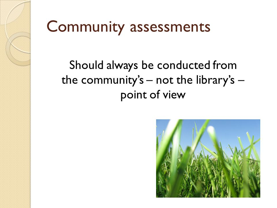 Community assessments Should always be conducted from the community's – not the library's – point of view