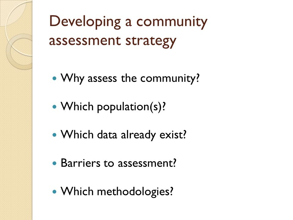 Developing a community assessment strategy Why assess the community.