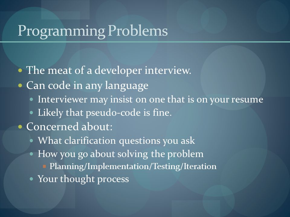 Programming Problems The meat of a developer interview. Can code in any language Interviewer may insist on one that is on your resume Likely that pseu