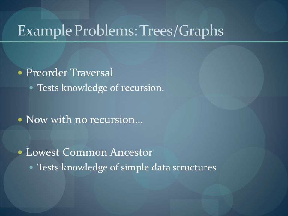 Example Problems: Trees/Graphs Preorder Traversal Tests knowledge of recursion. Now with no recursion... Lowest Common Ancestor Tests knowledge of sim