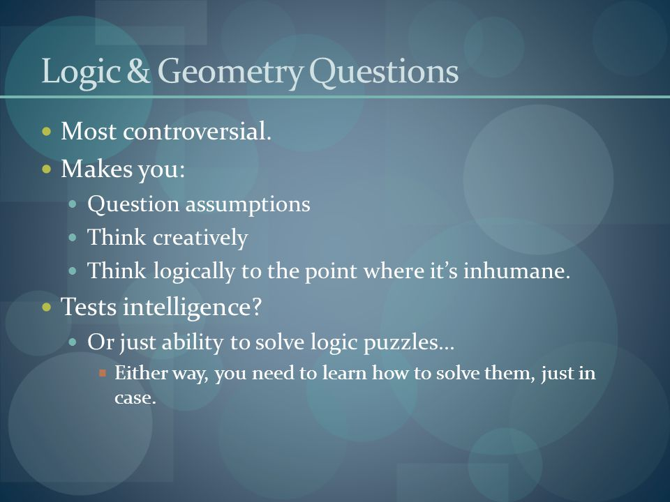 Logic & Geometry Questions Most controversial. Makes you: Question assumptions Think creatively Think logically to the point where it's inhumane. Test