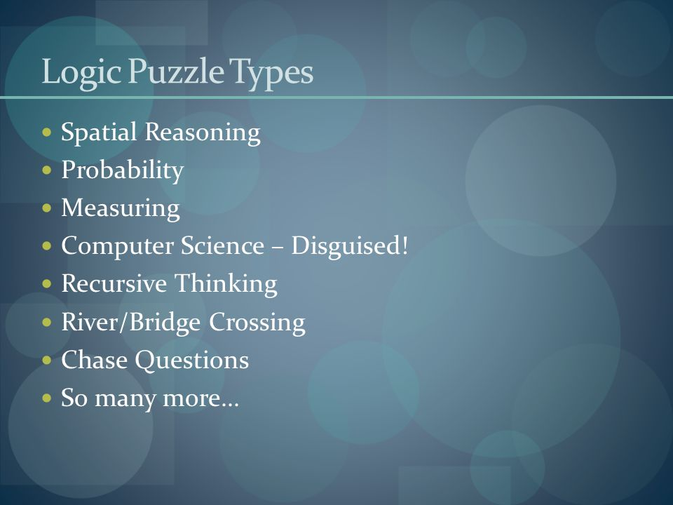 Logic Puzzle Types Spatial Reasoning Probability Measuring Computer Science – Disguised! Recursive Thinking River/Bridge Crossing Chase Questions So m
