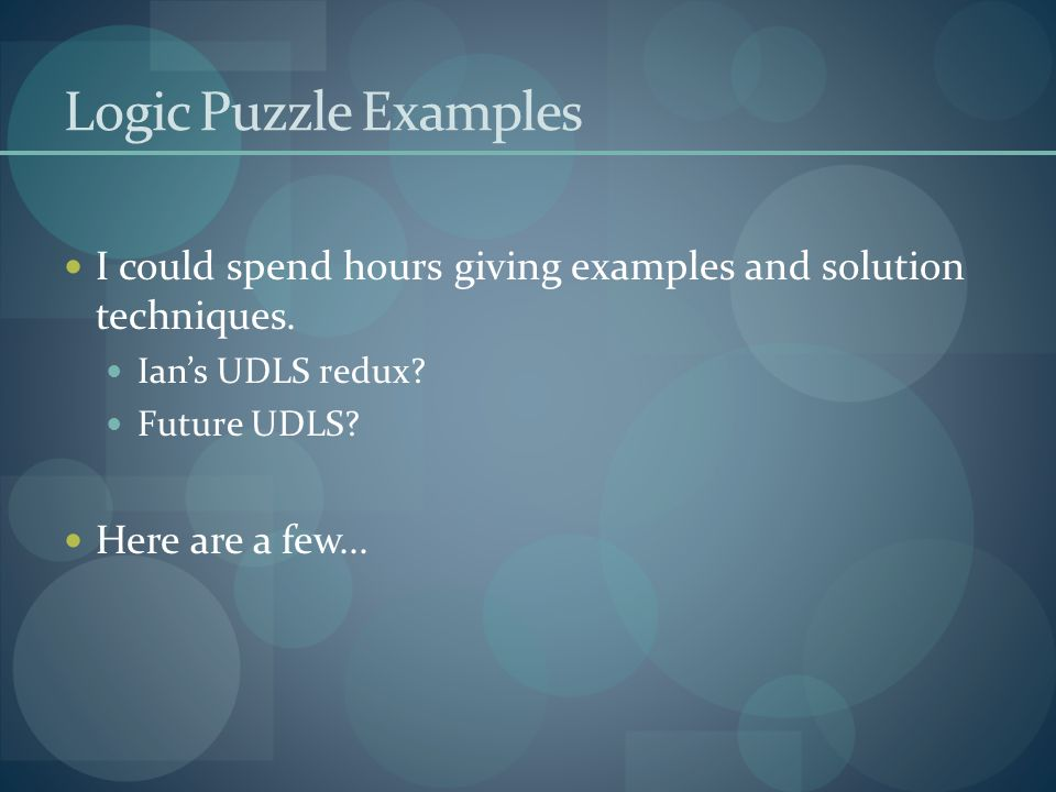 Logic Puzzle Examples I could spend hours giving examples and solution techniques. Ian's UDLS redux? Future UDLS? Here are a few...