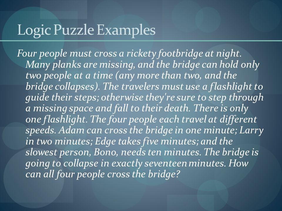 Logic Puzzle Examples Four people must cross a rickety footbridge at night. Many planks are missing, and the bridge can hold only two people at a time