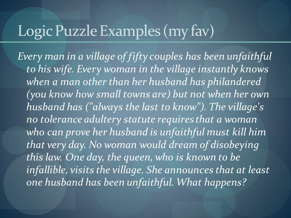 Logic Puzzle Examples (my fav) Every man in a village of fifty couples has been unfaithful to his wife. Every woman in the village instantly knows whe