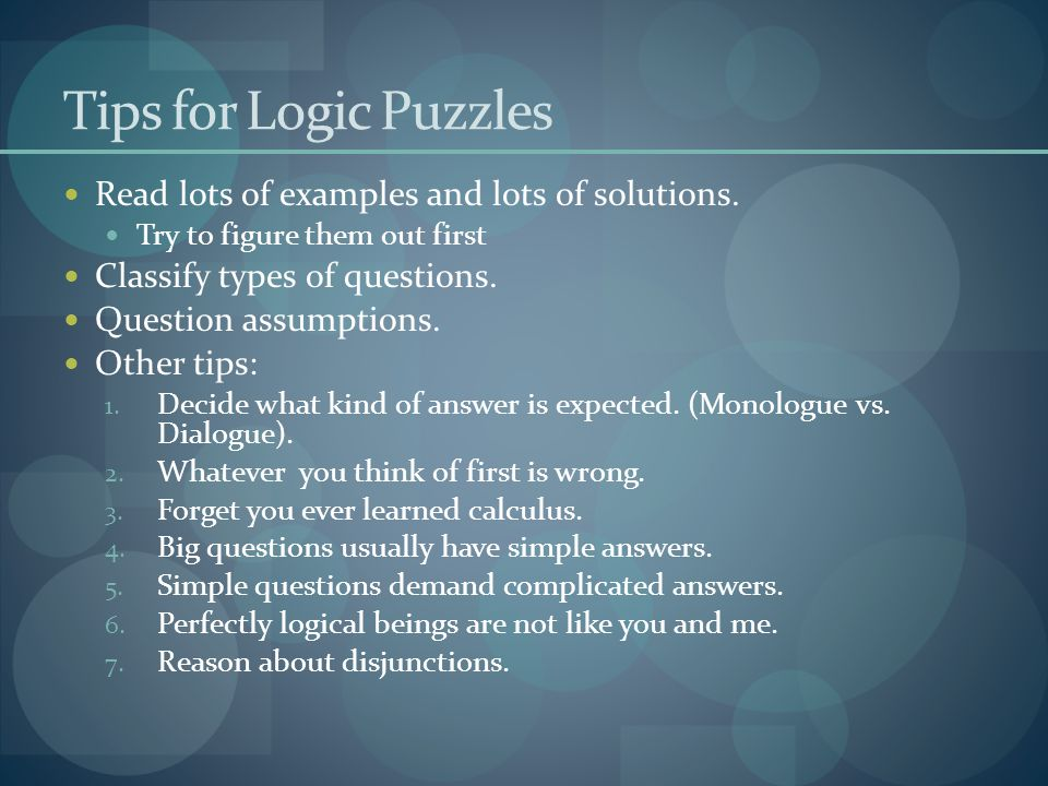 Tips for Logic Puzzles Read lots of examples and lots of solutions. Try to figure them out first Classify types of questions. Question assumptions. Ot