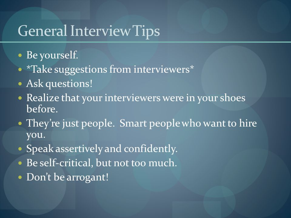General Interview Tips Be yourself. *Take suggestions from interviewers* Ask questions! Realize that your interviewers were in your shoes before. They