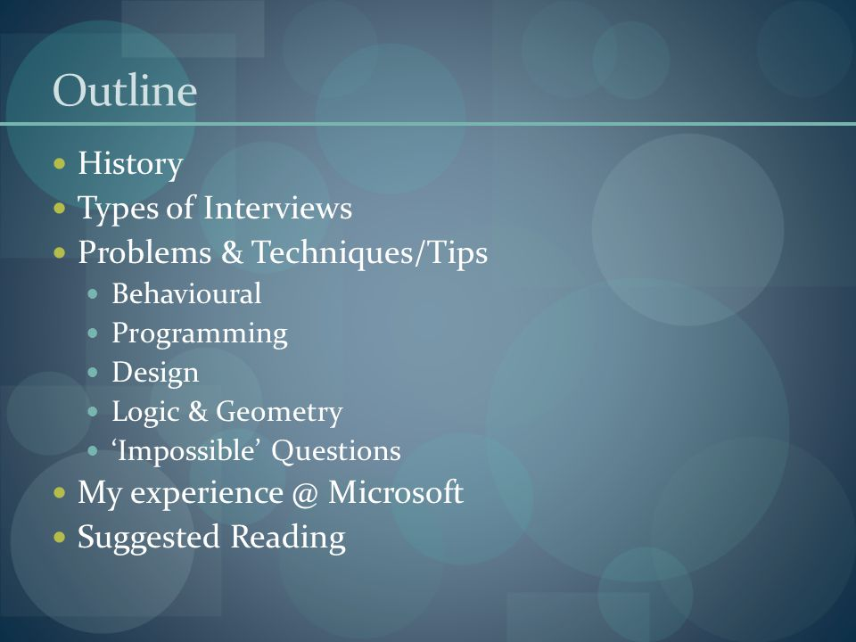 Outline History Types of Interviews Problems & Techniques/Tips Behavioural Programming Design Logic & Geometry 'Impossible' Questions My experience @