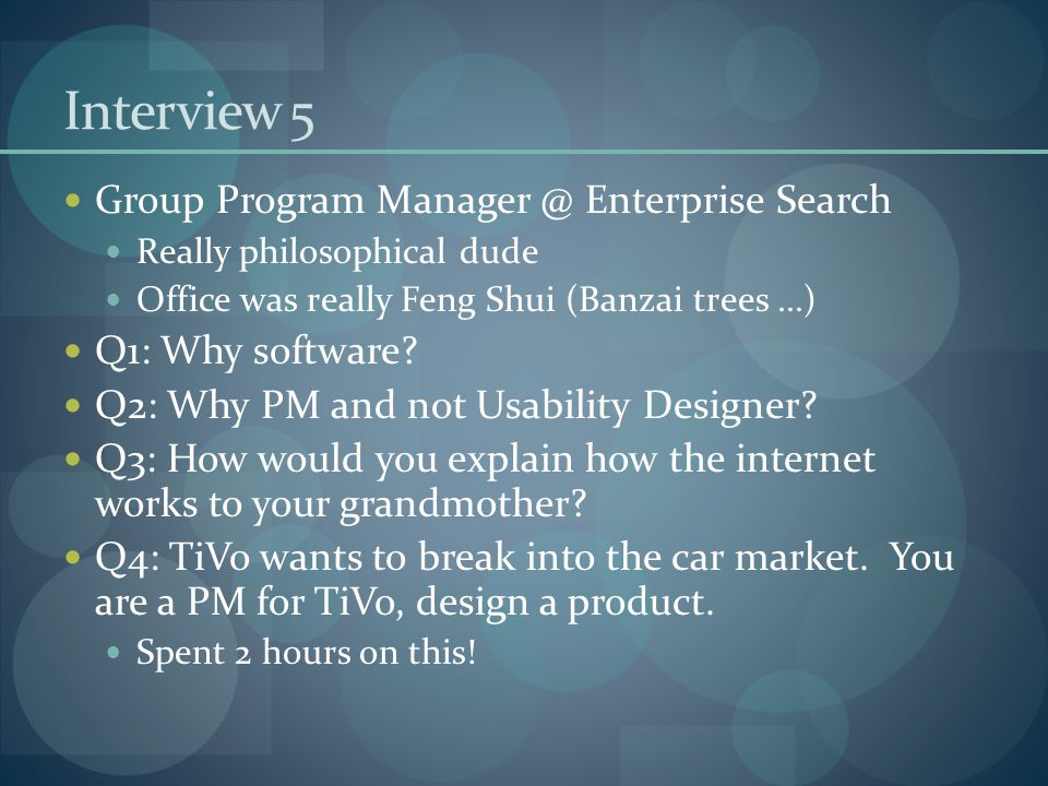 Interview 5 Group Program Manager @ Enterprise Search Really philosophical dude Office was really Feng Shui (Banzai trees...) Q1: Why software? Q2: Wh