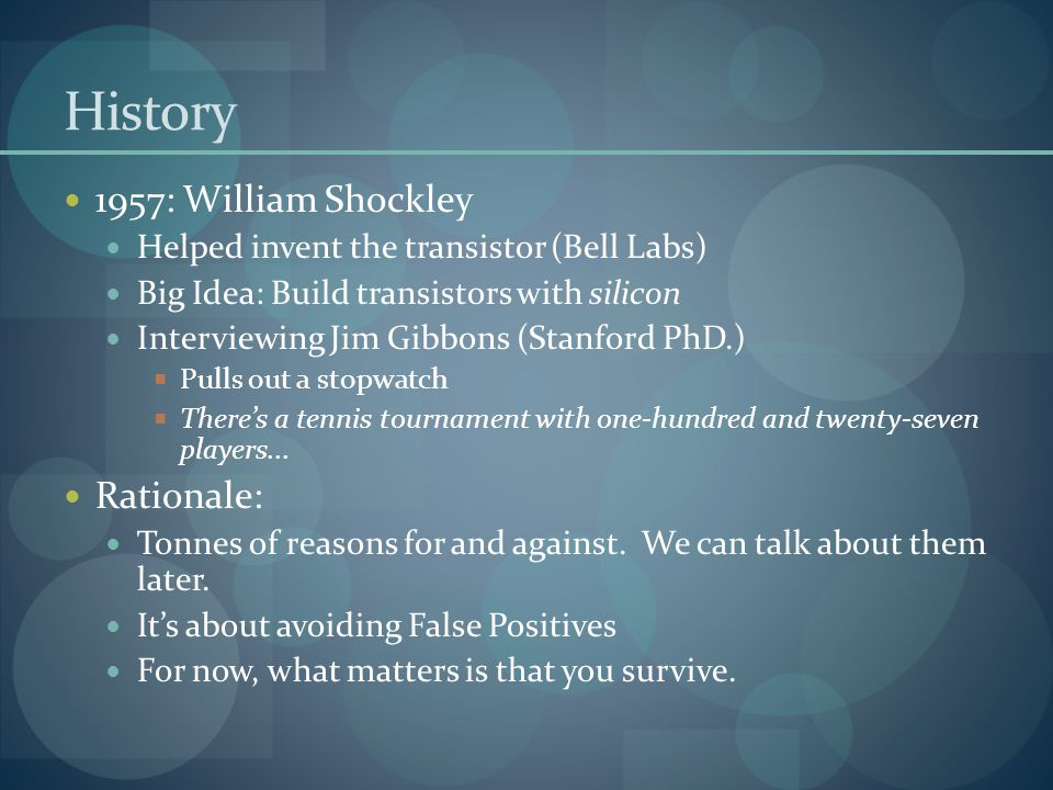 History 1957: William Shockley Helped invent the transistor (Bell Labs) Big Idea: Build transistors with silicon Interviewing Jim Gibbons (Stanford Ph