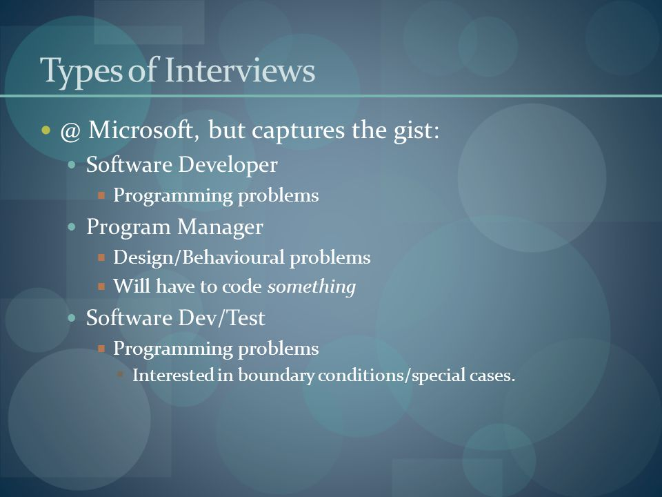 Types of Interviews @ Microsoft, but captures the gist: Software Developer  Programming problems Program Manager  Design/Behavioural problems  Will