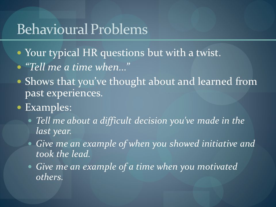 "Behavioural Problems Your typical HR questions but with a twist. ""Tell me a time when..."" Shows that you've thought about and learned from past experi"