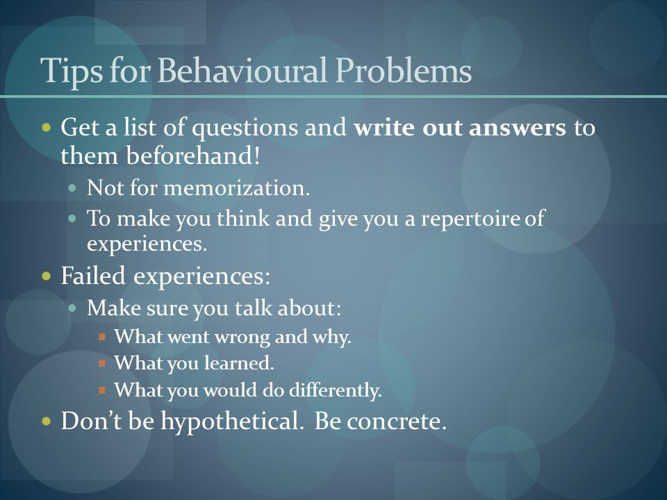 Tips for Behavioural Problems Get a list of questions and write out answers to them beforehand! Not for memorization. To make you think and give you a