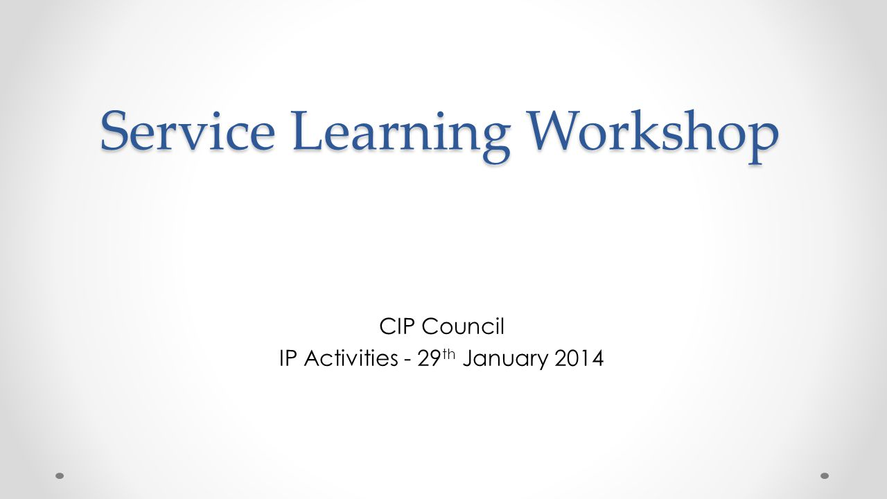 Service Learning Workshop CIP Council IP Activities - 29 th January 2014