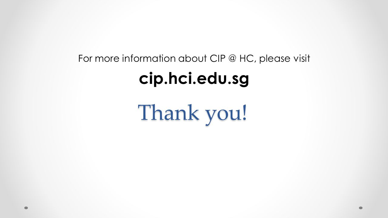 Thank you! For more information about CIP @ HC, please visit cip.hci.edu.sg
