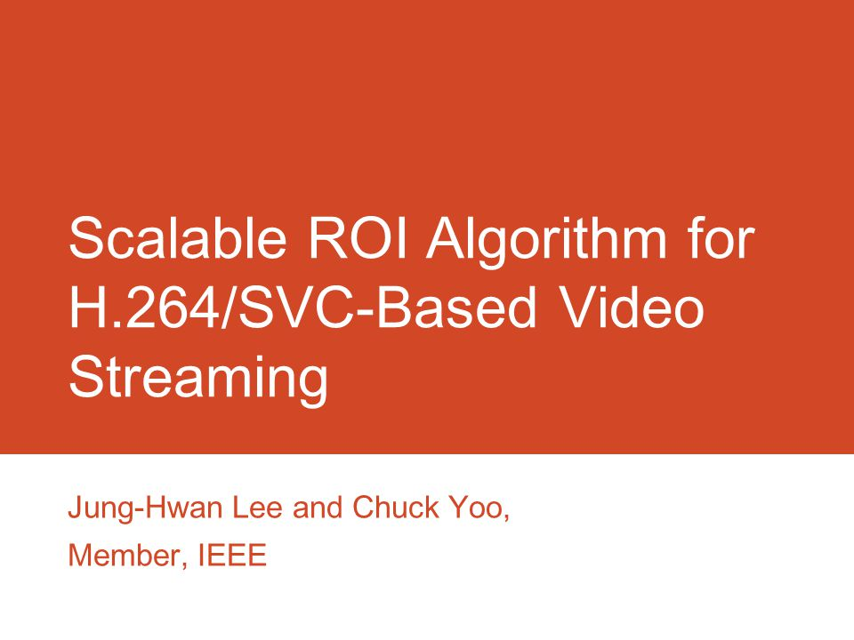 Scalable ROI Algorithm for H.264/SVC-Based Video Streaming Jung-Hwan Lee and Chuck Yoo, Member, IEEE