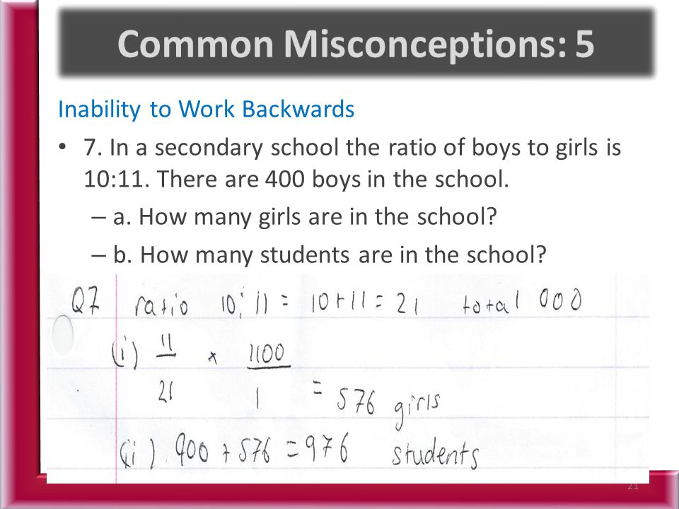 Inability to Work Backwards 7. In a secondary school the ratio of boys to girls is 10:11. There are 400 boys in the school. – a. How many girls are in