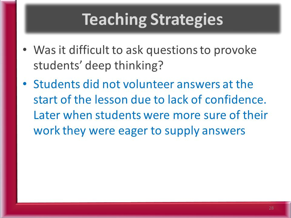 Was it difficult to ask questions to provoke students' deep thinking? Students did not volunteer answers at the start of the lesson due to lack of con