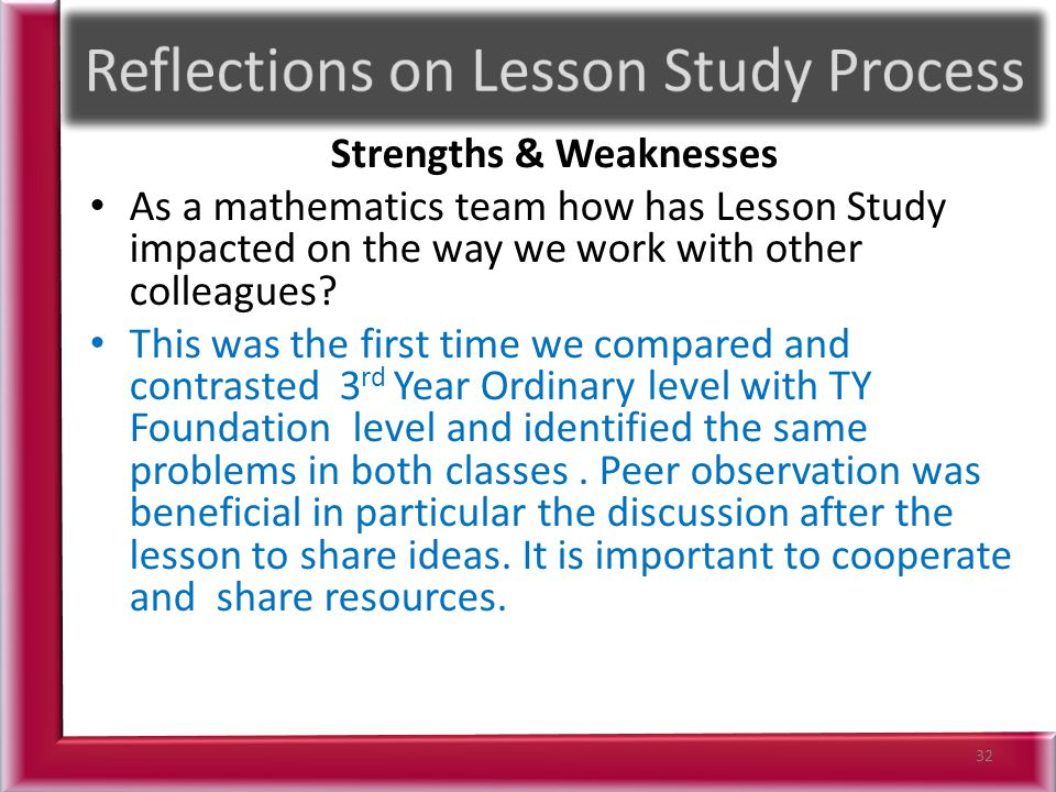 Strengths & Weaknesses As a mathematics team how has Lesson Study impacted on the way we work with other colleagues? This was the first time we compar