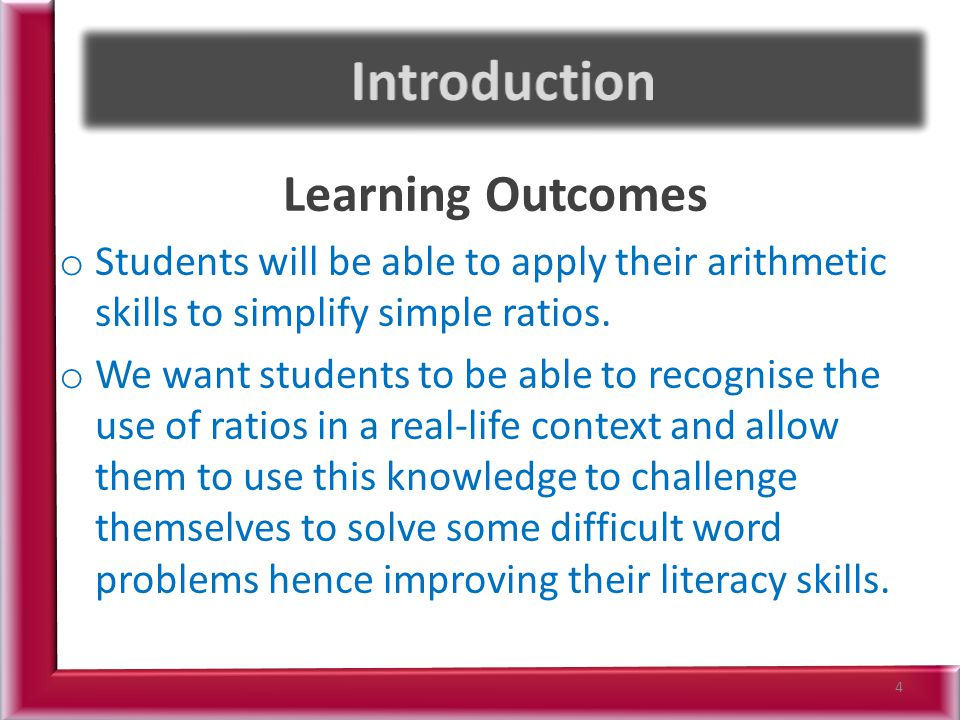 Learning Outcomes o Students will be able to apply their arithmetic skills to simplify simple ratios. o We want students to be able to recognise the u