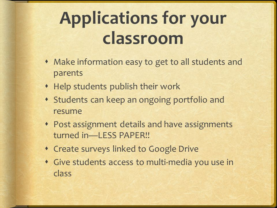 Applications for your classroom  Make information easy to get to all students and parents  Help students publish their work  Students can keep an ongoing portfolio and resume  Post assignment details and have assignments turned in—LESS PAPER!.