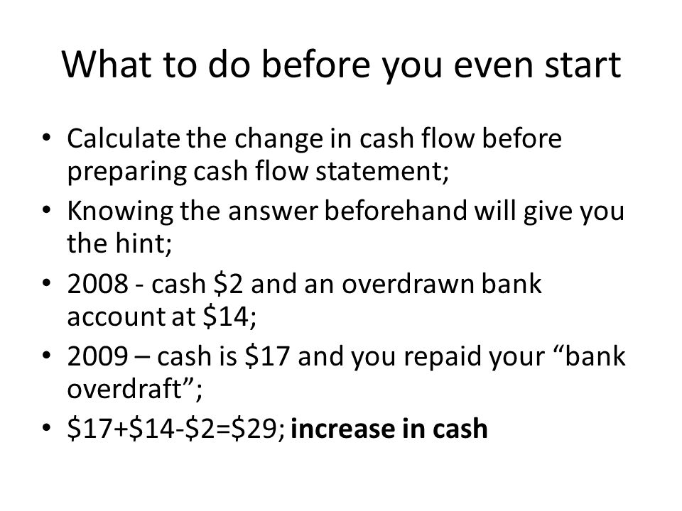 What to do before you even start Calculate the change in cash flow before preparing cash flow statement; Knowing the answer beforehand will give you the hint; 2008 - cash $2 and an overdrawn bank account at $14; 2009 – cash is $17 and you repaid your bank overdraft ; $17+$14-$2=$29; increase in cash