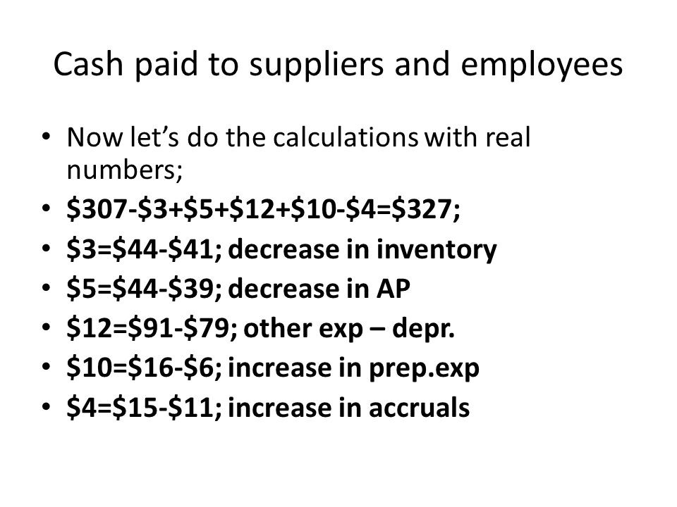 Cash paid to suppliers and employees Now let's do the calculations with real numbers; $307-$3+$5+$12+$10-$4=$327; $3=$44-$41; decrease in inventory $5=$44-$39; decrease in AP $12=$91-$79; other exp – depr.