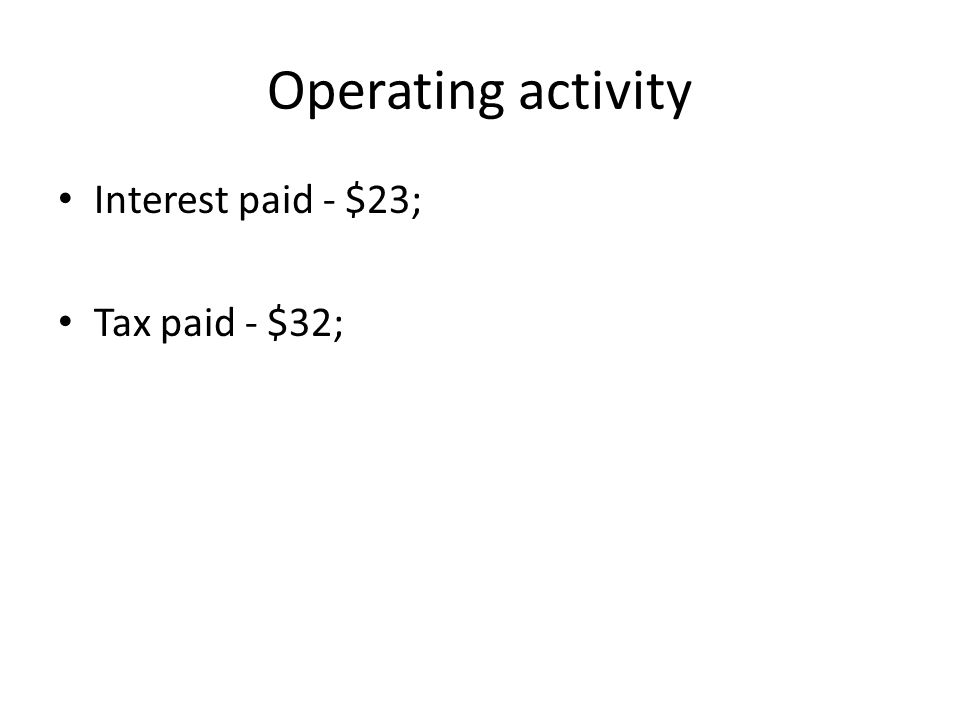 Operating activity Interest paid - $23; Tax paid - $32;