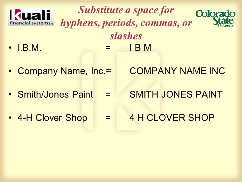Substitute a space for hyphens, periods, commas, or slashes I.B.M.=I B M Company Name, Inc.=COMPANY NAME INC Smith/Jones Paint=SMITH JONES PAINT 4-H C