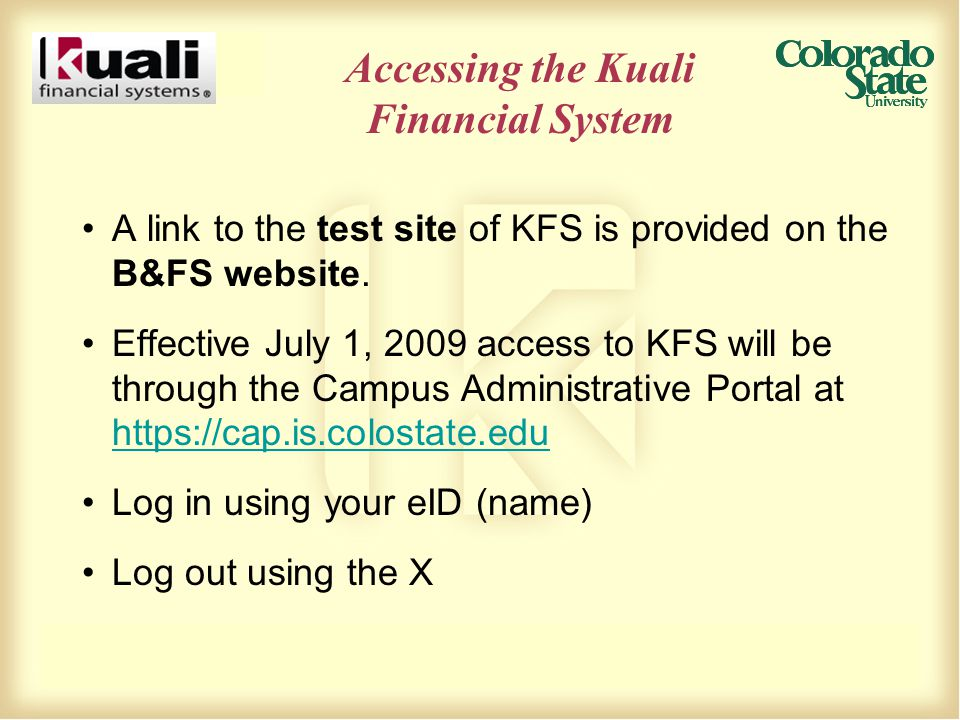 Accessing the Kuali Financial System A link to the test site of KFS is provided on the B&FS website. Effective July 1, 2009 access to KFS will be thro